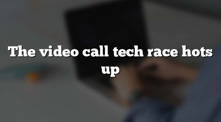 The video call tech race hots up