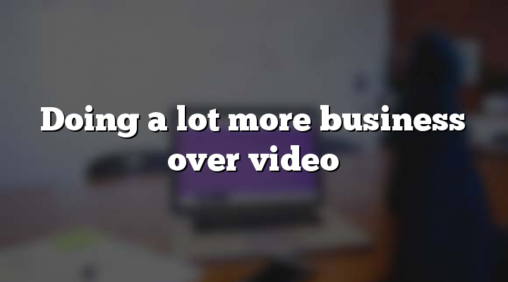 Doing a lot more business over video