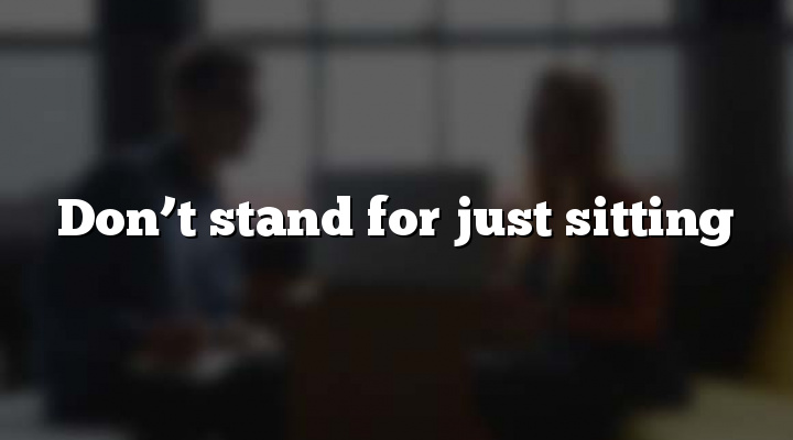 Don't stand for just sitting
