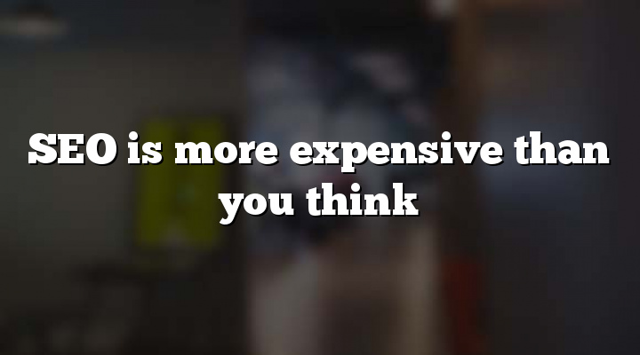 SEO is more expensive than you think