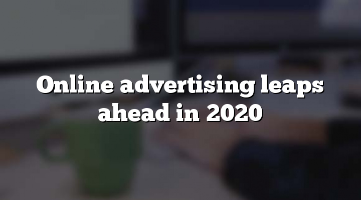 Online advertising leaps ahead in 2020