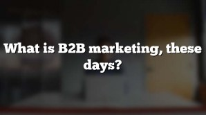 What is B2B marketing, these days?
