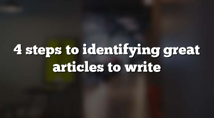 4 steps to identifying great articles to write
