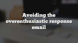 Avoiding the overenthusiastic response email