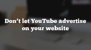 Don't let YouTube advertise on your website