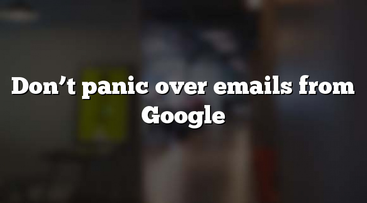 Don't panic over emails from Google