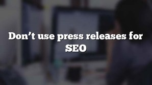 Don't use press releases for SEO