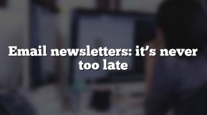 Email newsletters: it's never too late