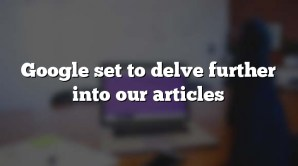 Google set to delve further into our articles