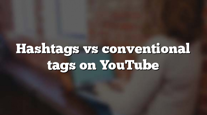 Hashtags vs conventional tags on YouTube