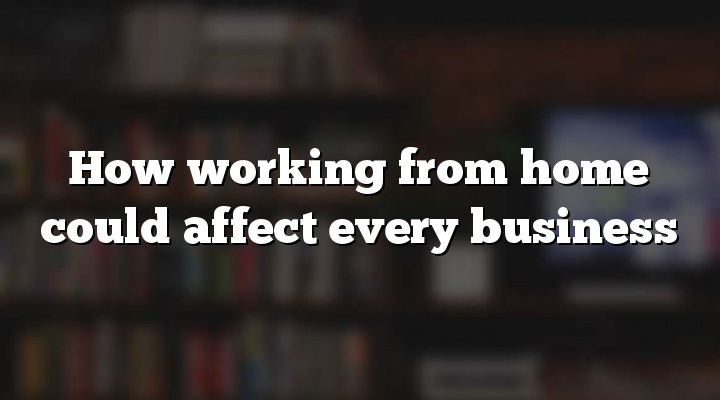 How working from home could affect every business