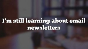 I'm still learning about email newsletters