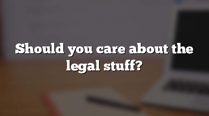 Should you care about the legal stuff?