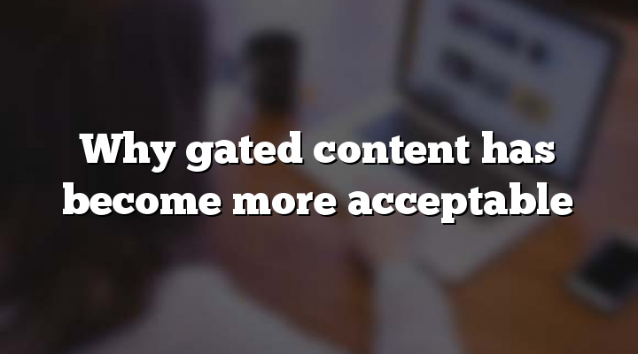 Why gated content has become more acceptable