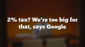 2% tax? We're too big for that, says Google