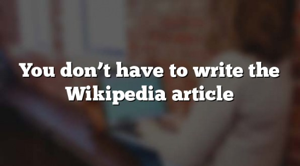 You don't have to write the Wikipedia article