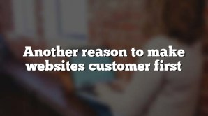Another reason to make websites customer first