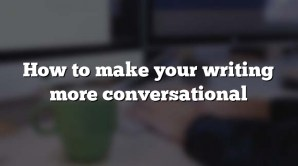 How to make your writing more conversational