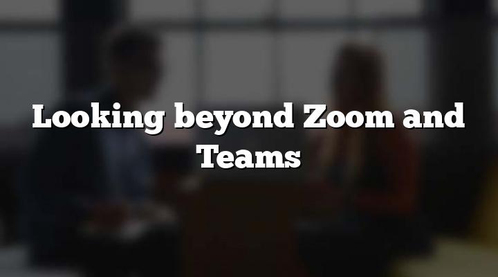 Looking beyond Zoom and Teams