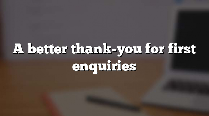 A better thank-you for first enquiries