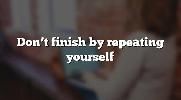 Don't finish by repeating yourself