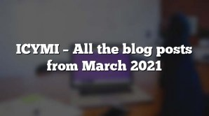 ICYMI – All the blog posts from March 2021