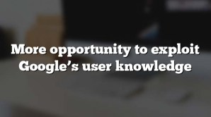 More opportunity to exploit Google's user knowledge