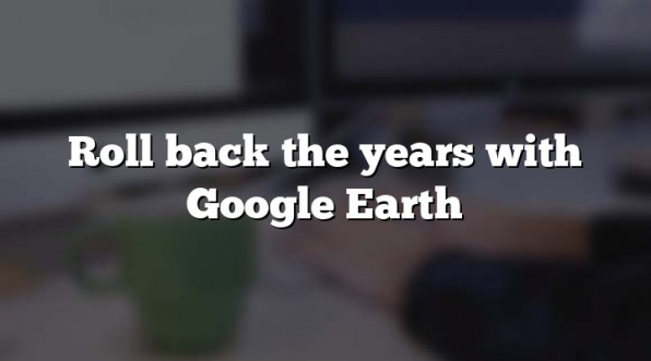 Roll back the years with Google Earth