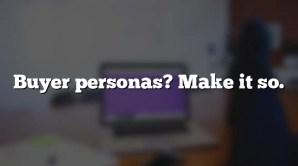 Buyer personas? Make it so.