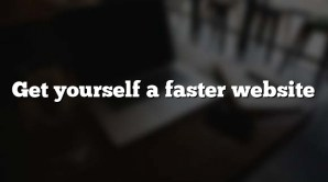 Get yourself a faster website