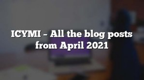 ICYMI – All the blog posts from April 2021
