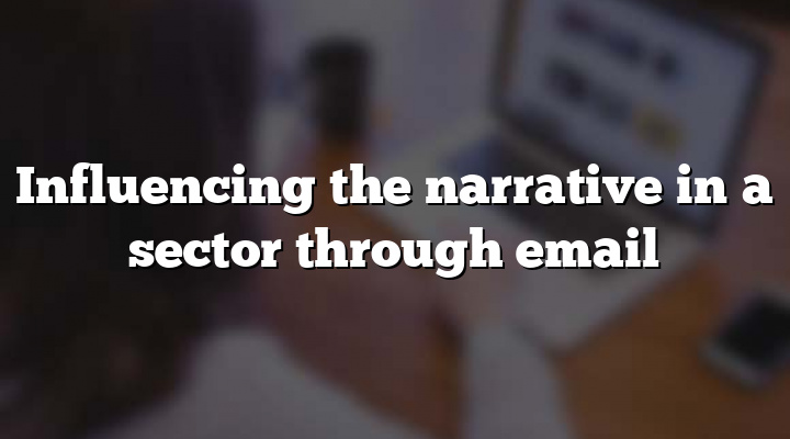 Influencing the narrative in a sector through email