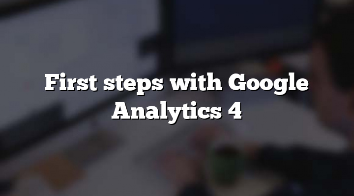 First steps with Google Analytics 4