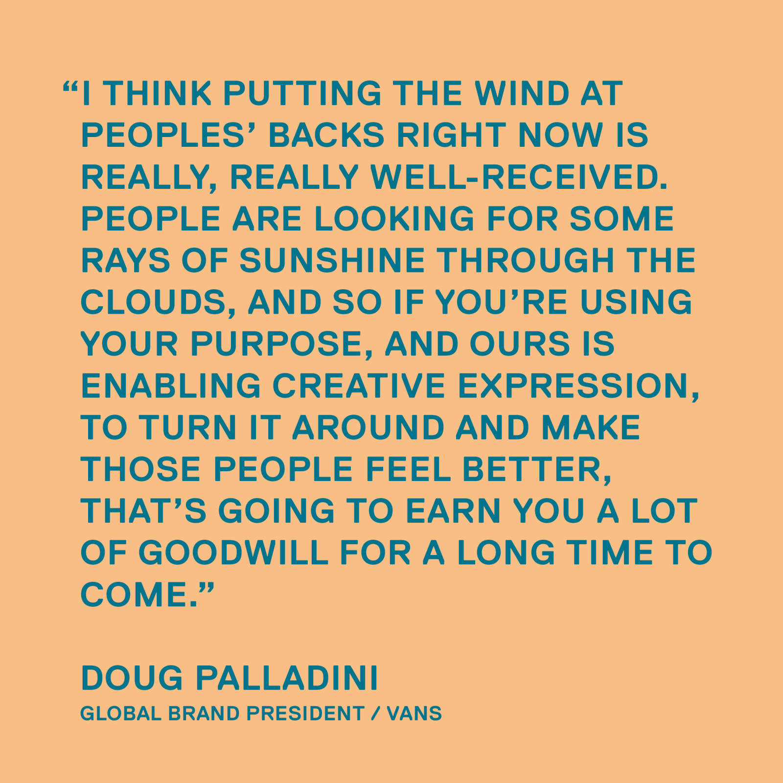 I think putting the wind at peoples' backs right now is really, really well-received. People are looking for some rays of sunshine through the clouds, and so if you're using your purpose, and ours is enabling creative expression, to turn it around and make those people feel better, that's going to earn you a lot of goodwill for a long time to come. — Doug Palladini, Global Brand President / Vans
