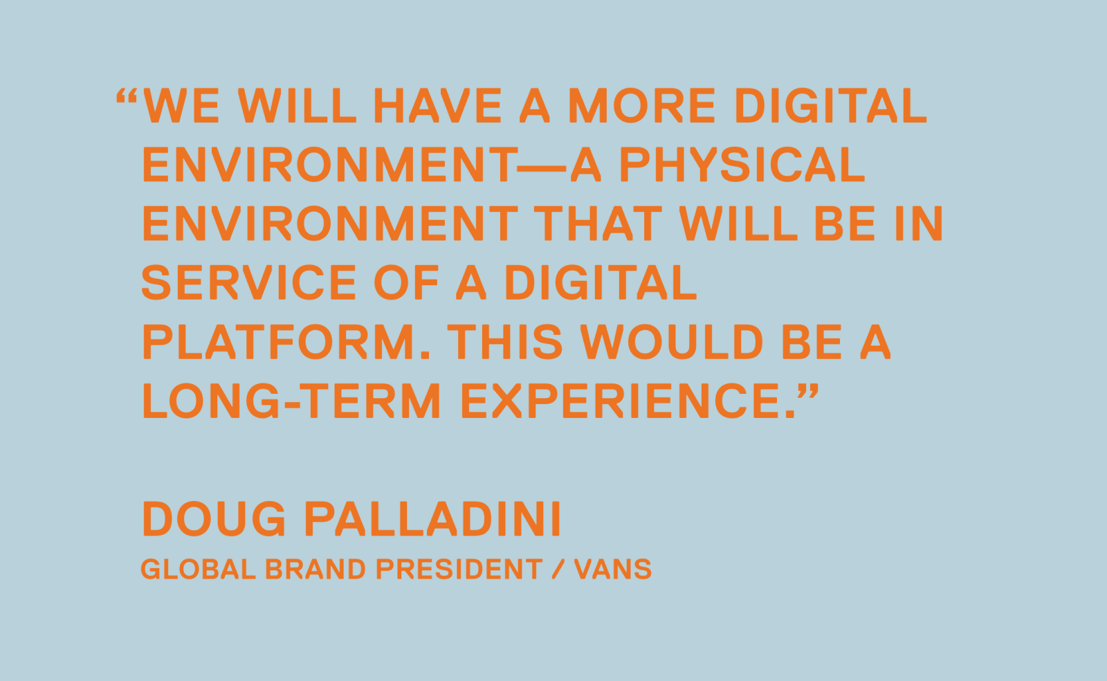 We will have a more digital environment—a physical environment that will be in service of a digital platform. This would be a long-term experience. — Doug Palladini, Global Brand President / Vans