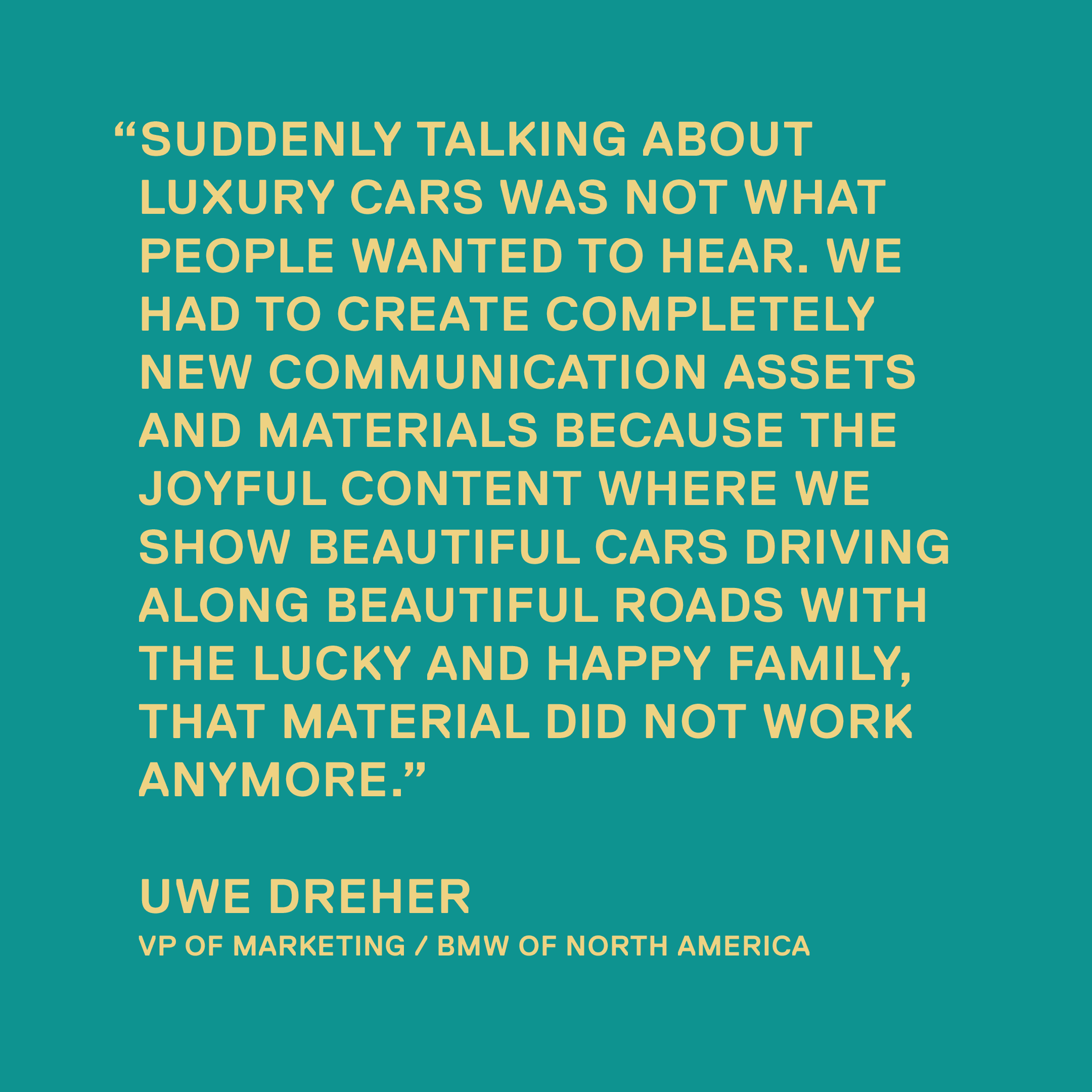 Suddenly talking about luxury cars was not what people wanted to hear. We had to create completely new communication assets and materials because the joyful content where we show beautiful cars driving along beautiful roads with the lucky and happy family, that material did not work anymore. — Uwe Dreher, VP of Marketing / BMW of North America