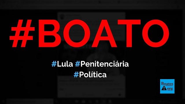Lula vai para uma penitenciária, acabou o mimimi, diz boato (Foto: Reprodução/Facebook)