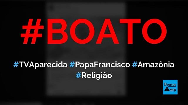 Repórter da TV Aparecida denuncia que papa Francisco está dando um golpe na Amazônia, diz boato (Foto: Reprodução/Facebook)