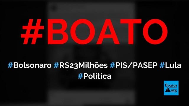 Bolsonaro descobriu R$ 23 bilhões do PISPASEP escondidos por Lula e o PT, diz boato (Foto: Reprodução/Facebook)