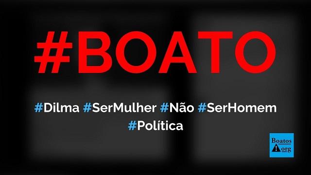 Dilma diz que ser mulher não é ser homem é ser mãe não e ser pai, diz boato (Foto: Reprodução/Facebook)