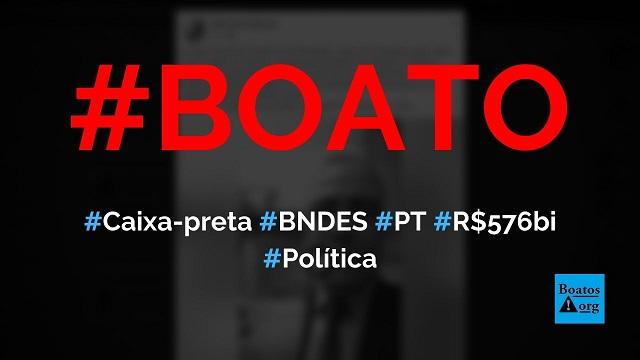 Caixa-preta do BNDES revela R$ 576 bilhões desviados durante o governo do PT, diz boato (Foto: Reprodução/Facebook)