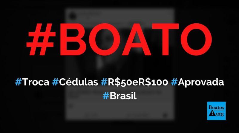 Troca de cédulas de 50 e 100 reais é aprovada e será implementada por Bolsonaro, diz boato (Foto: Reprodução/Facebook)