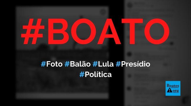 Imagem mostra que balão com foto de Lula caiu dentro de um presídio, diz boato (Foto: Reprodução/Facebook)