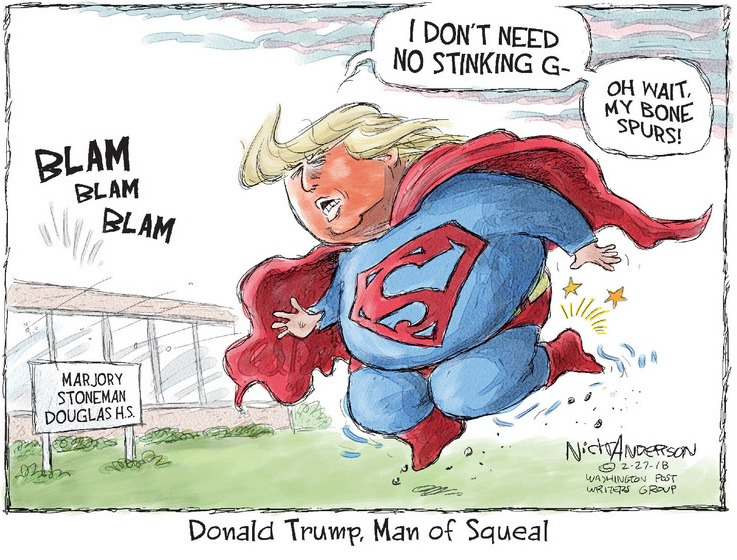 Donald Trump dressed as Superman approaching Parkland High School as gun fire sounds in the distance:  I don't need no stinking g--wait, my bone spurs.