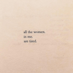 All the women in me are tired…