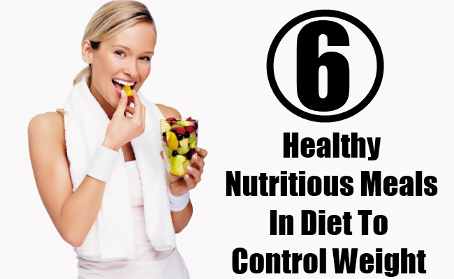 6 Healthy Nutritious Meals In Diet To Control Weight
