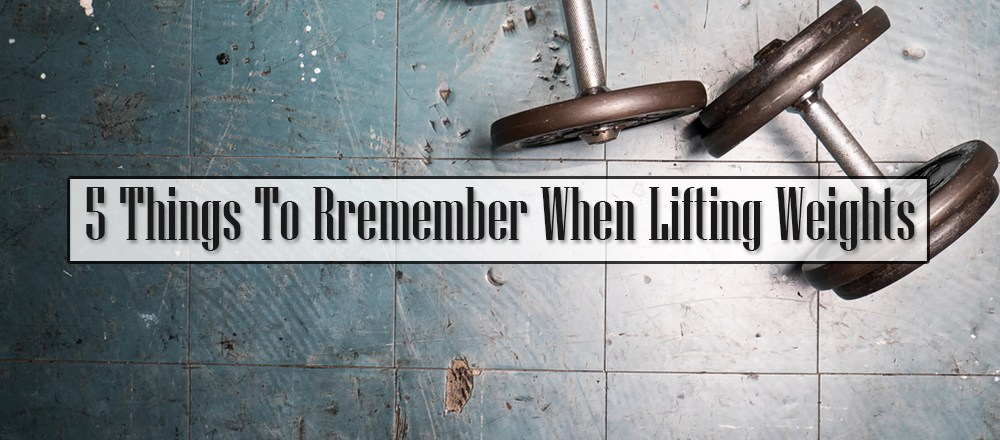 5 Things To Rremember When Lifting Weights
