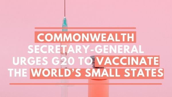 राष्ट्रमंडल महासचिव ने G20 से दुनिया के छोटे राज्यों का तत्काल टीकाकरण करने का आग्रह किया