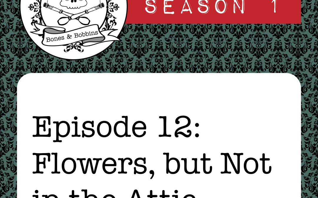 The Bones & Bobbins Podcast, Season 1, Episode 12: Flowers, but Not in the Attic?