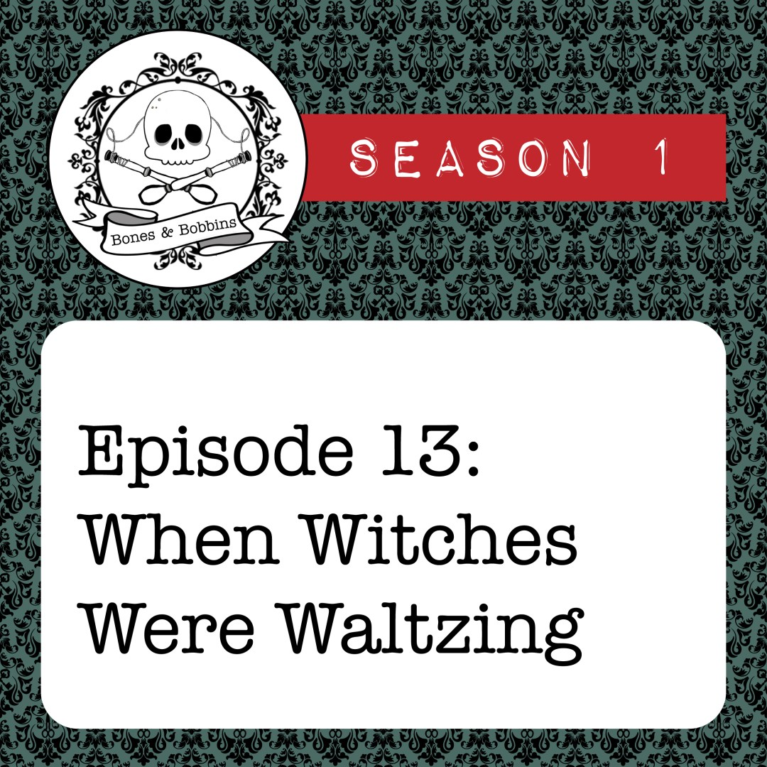 The Bones & Bobbins Podcast, Season 1, Episode 13: When Witches Were Waltzing